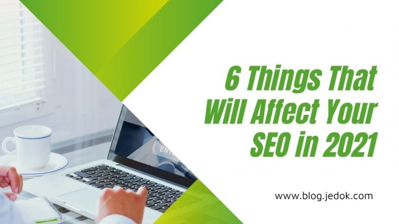 6 Things That Will Affect Your SEO in 2021